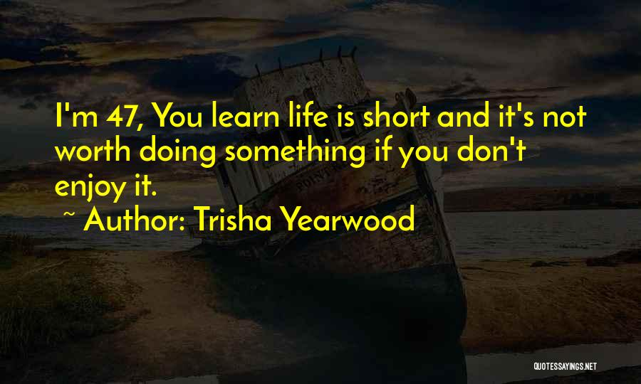 Life Is Not Short Quotes By Trisha Yearwood
