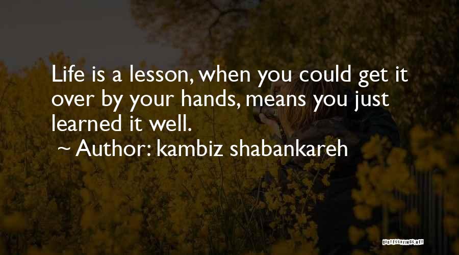 Life Learn Quotes By Kambiz Shabankareh