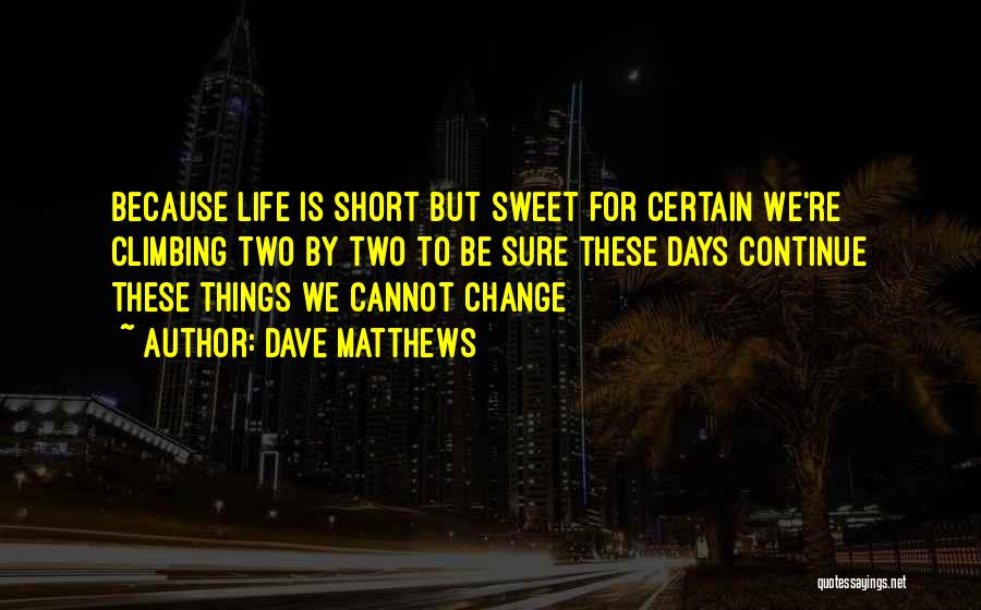 Life Short And Sweet Quotes By Dave Matthews