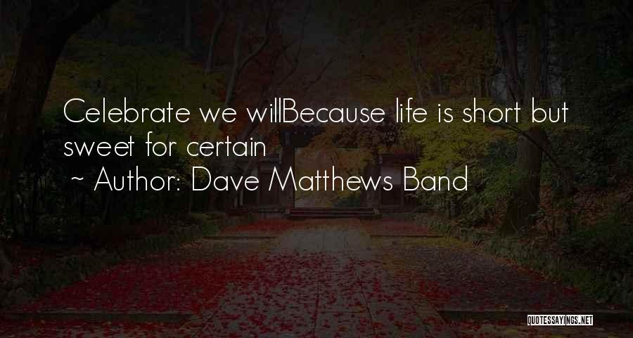 Life Short And Sweet Quotes By Dave Matthews Band