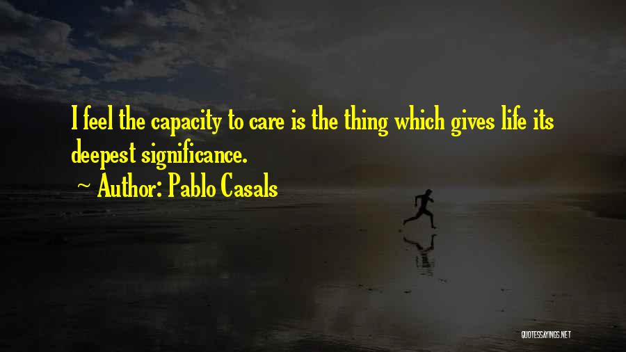 Life Significance Quotes By Pablo Casals