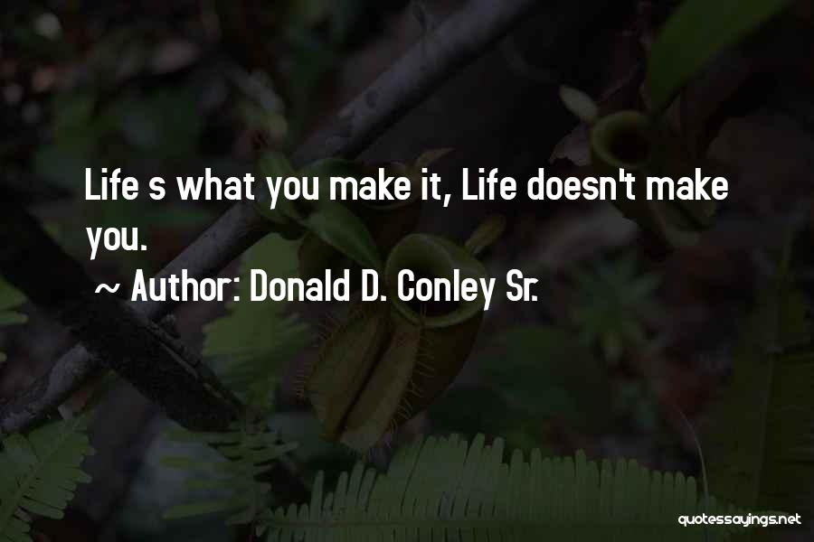 Life's What You Make It Quotes By Donald D. Conley Sr.
