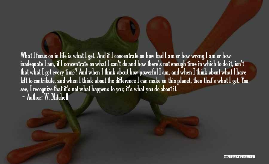 Life's What You Make It Quotes By W. Mitchell