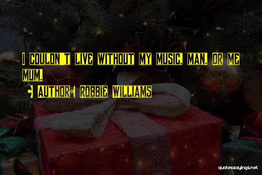 Live Without Music Quotes By Robbie Williams