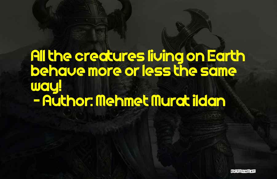 Living Creatures Quotes By Mehmet Murat Ildan