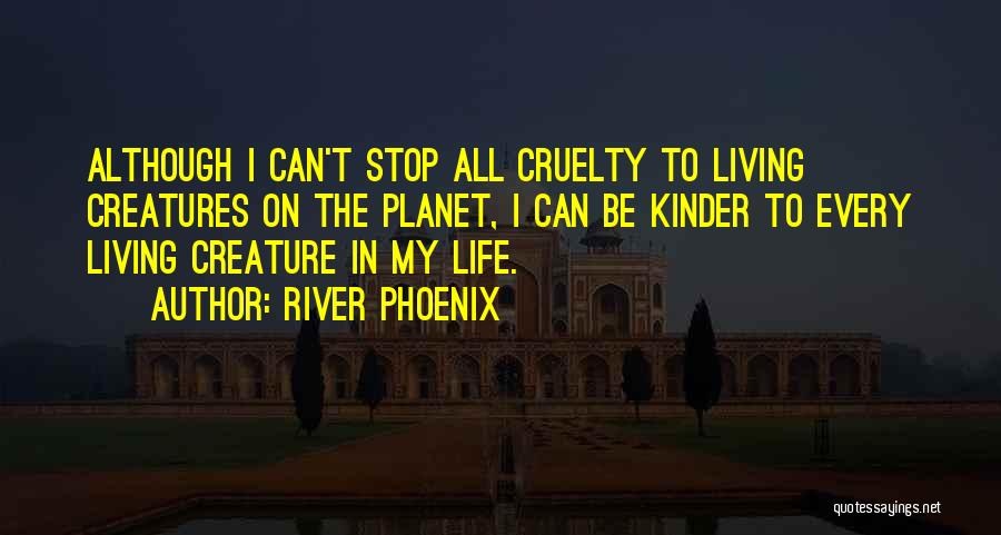 Living Creatures Quotes By River Phoenix