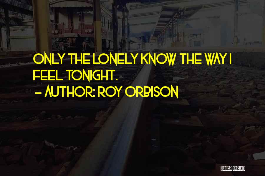 Lonely Tonight Quotes By Roy Orbison