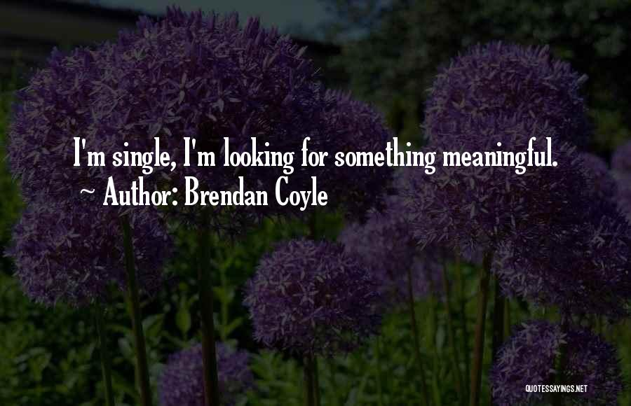 Looking For Something Quotes By Brendan Coyle