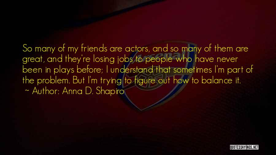 Losing Best Friends Quotes By Anna D. Shapiro