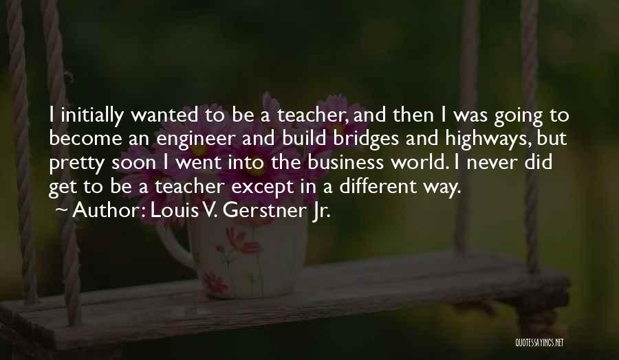 Louis V. Gerstner Jr. Quotes 775066