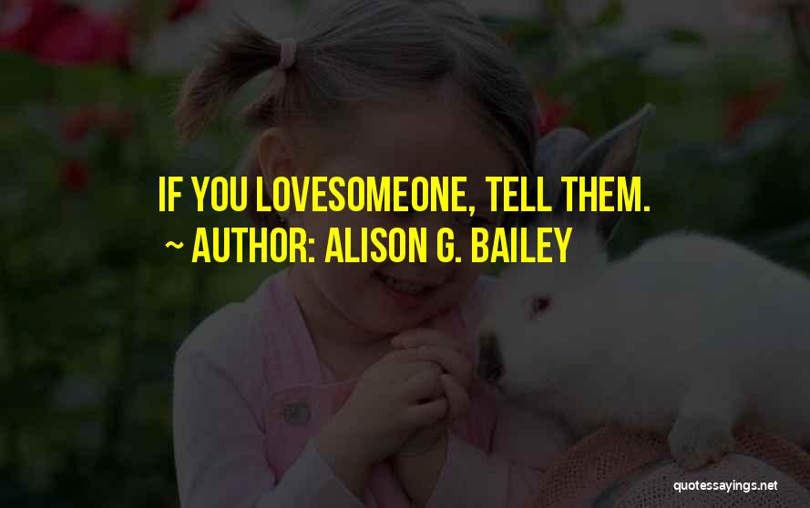 Love Someone But Can't Tell Them Quotes By Alison G. Bailey