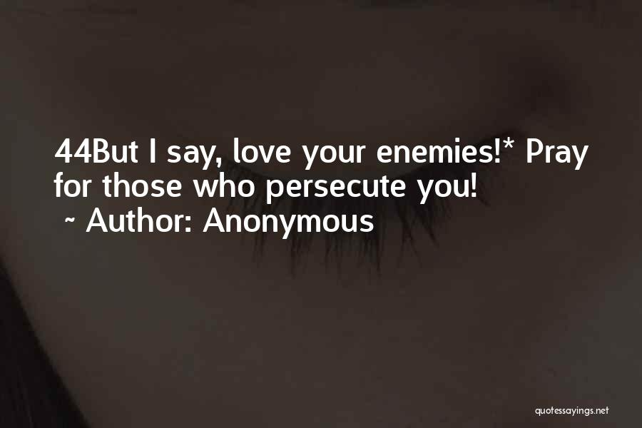 Love Those Who Persecute You Quotes By Anonymous