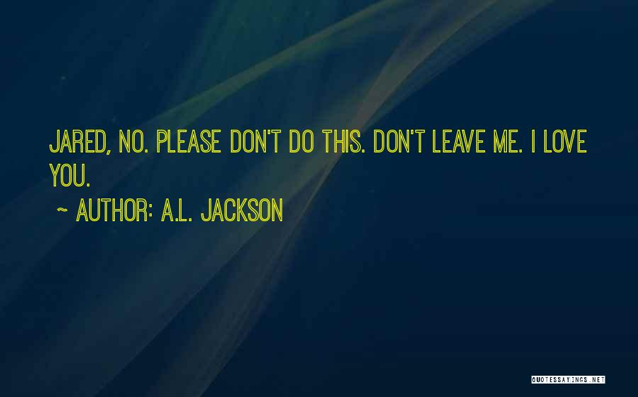 Love You Please Don't Leave Me Quotes By A.L. Jackson