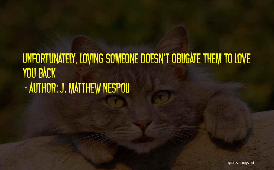 Loving Someone Who Doesn't Love You Back Quotes By J. Matthew Nespoli