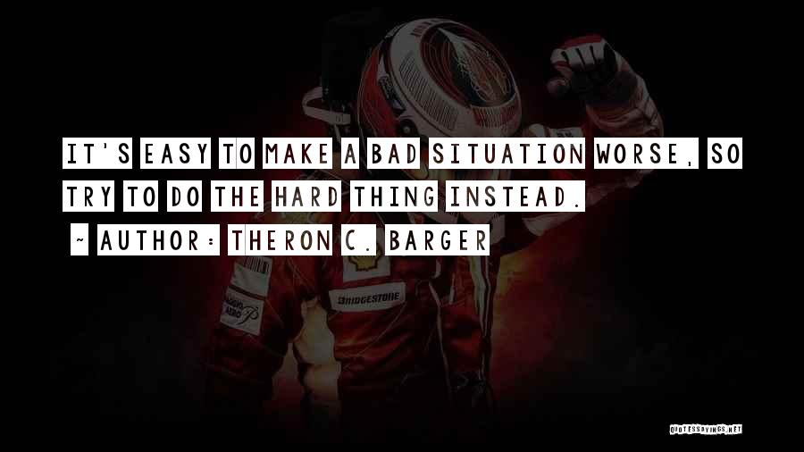Make Best Bad Situation Quotes By Theron C. Barger