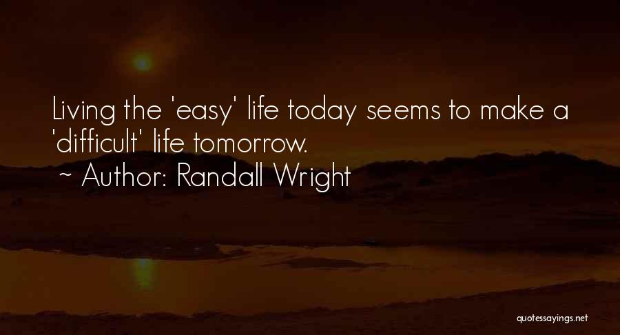 Make Life Difficult Quotes By Randall Wright
