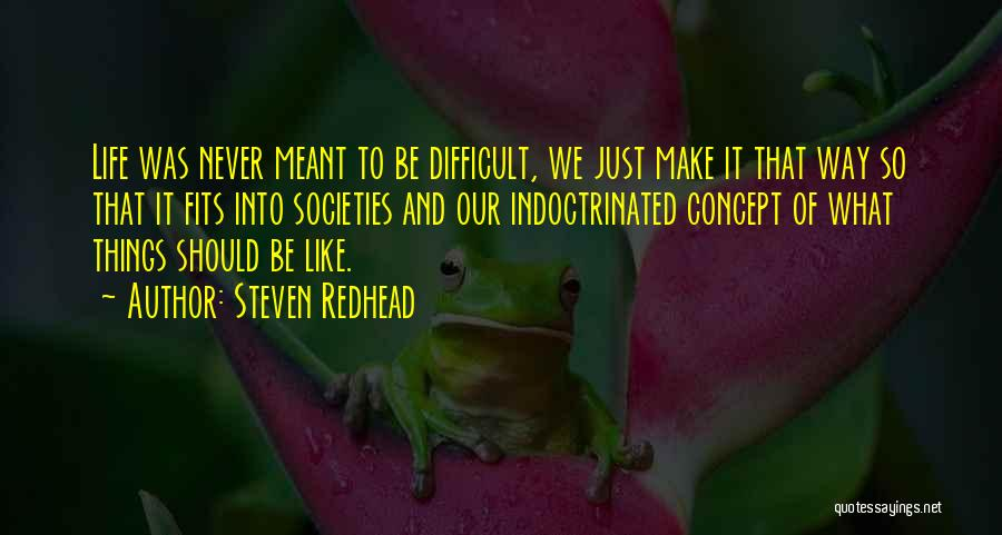 Make Life Difficult Quotes By Steven Redhead