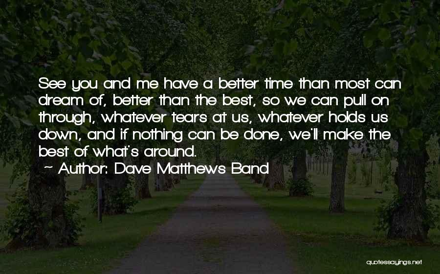 Make The Best Of What You Have Quotes By Dave Matthews Band