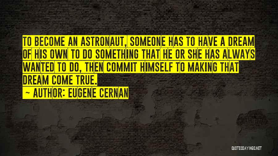 Making Your Dream Come True Quotes By Eugene Cernan