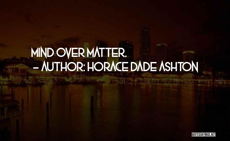 Matter Over Mind Quotes By Horace Dade Ashton