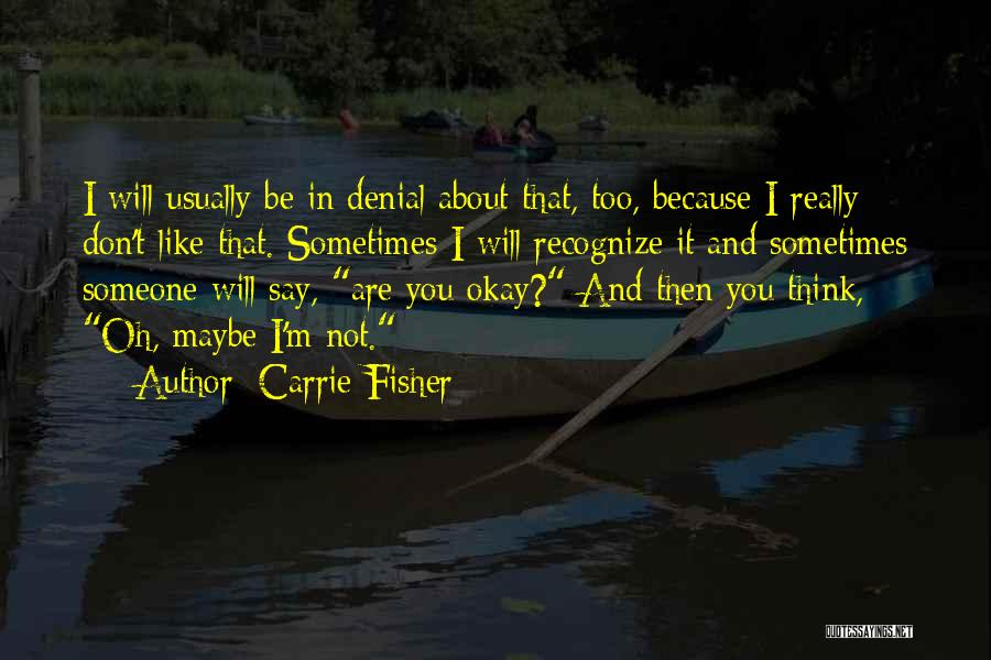 Maybe I'll Be Okay Quotes By Carrie Fisher