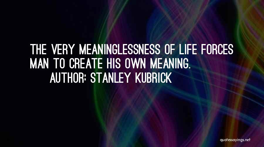 Meaninglessness Of Life Quotes By Stanley Kubrick