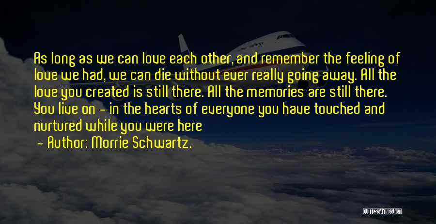 Memories Is All We Have Quotes By Morrie Schwartz.