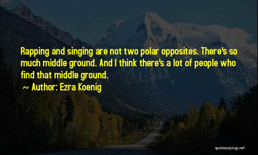 Middle Ground Quotes By Ezra Koenig