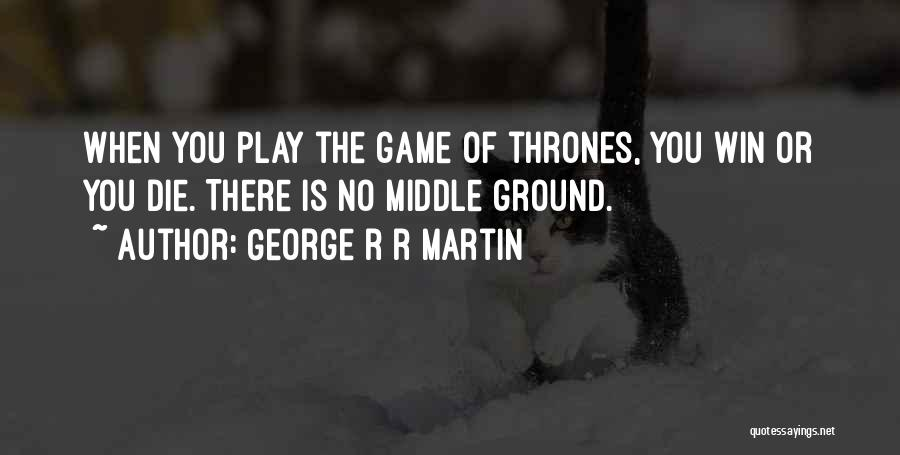 Middle Ground Quotes By George R R Martin