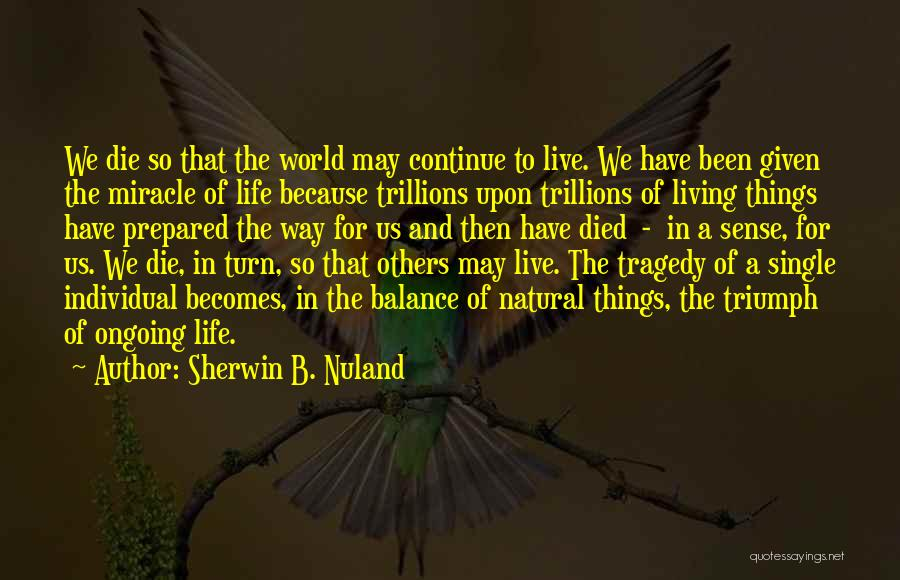 Miracle Of Life Quotes By Sherwin B. Nuland