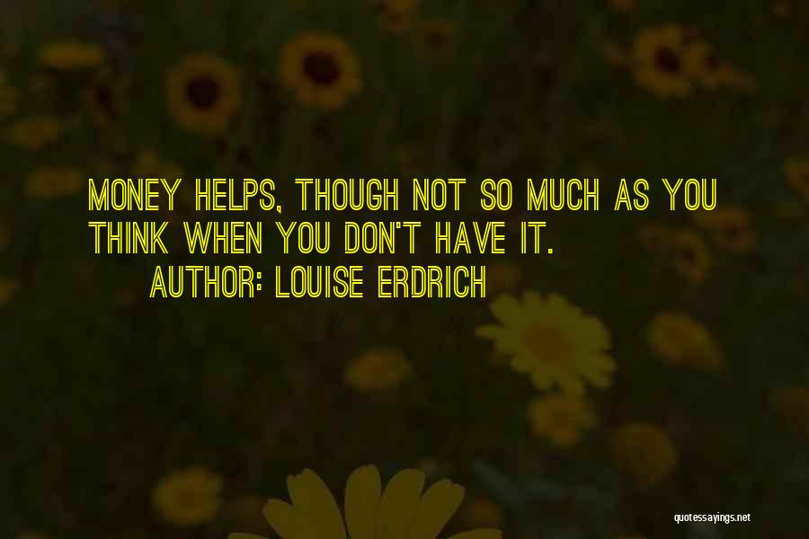 Money Helps Quotes By Louise Erdrich