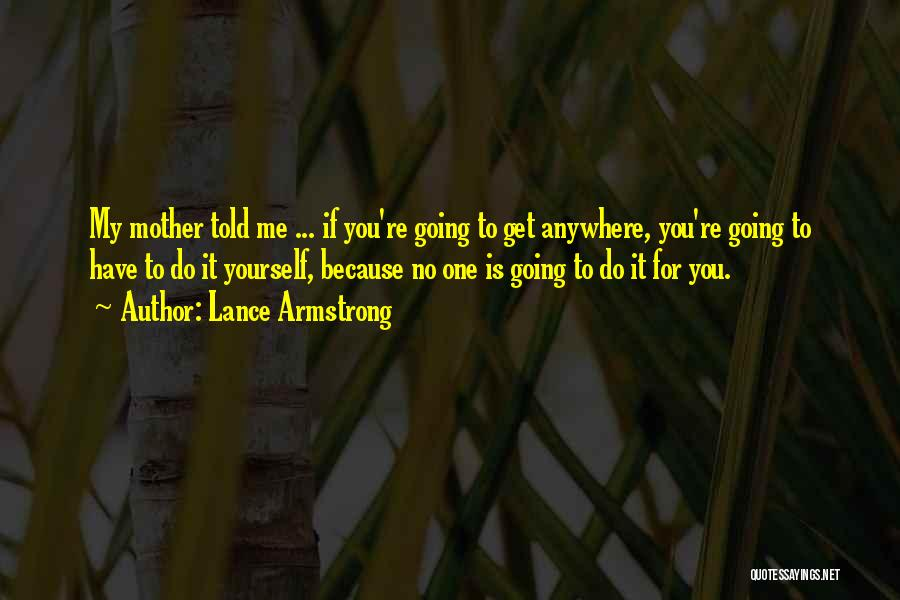 Mother Told Me Quotes By Lance Armstrong