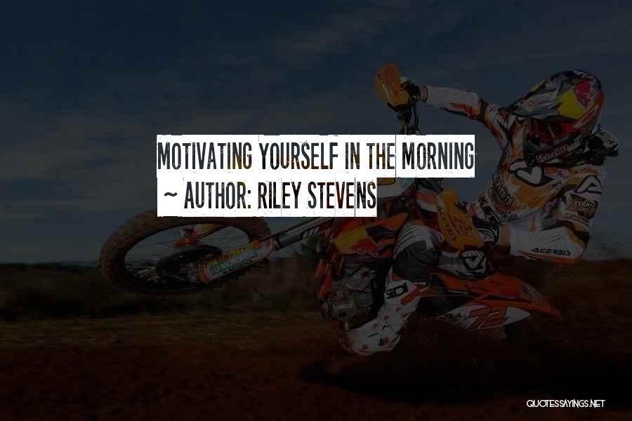 Motivating Yourself Quotes By Riley Stevens