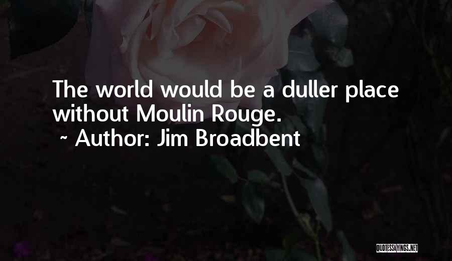 Moulin Rouge Quotes By Jim Broadbent