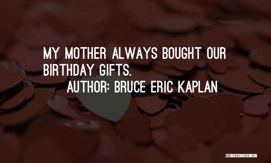 My Birthday Mother Quotes By Bruce Eric Kaplan