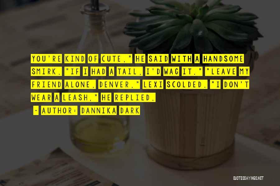 My Cute Friend Quotes By Dannika Dark