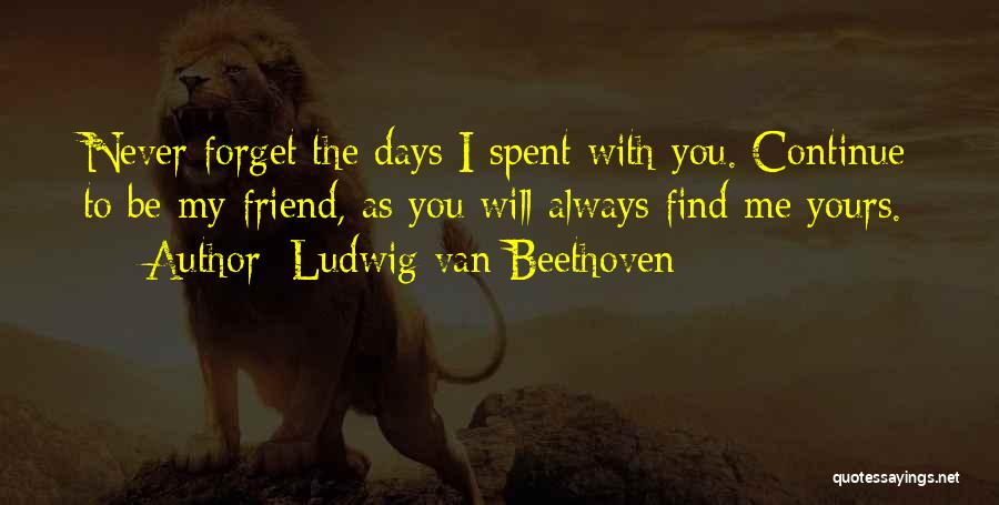 My Friend I Will Always Be With You Quotes By Ludwig Van Beethoven