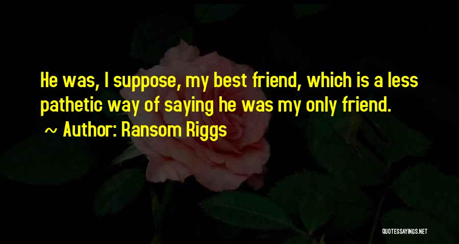 My Only Best Friend Quotes By Ransom Riggs
