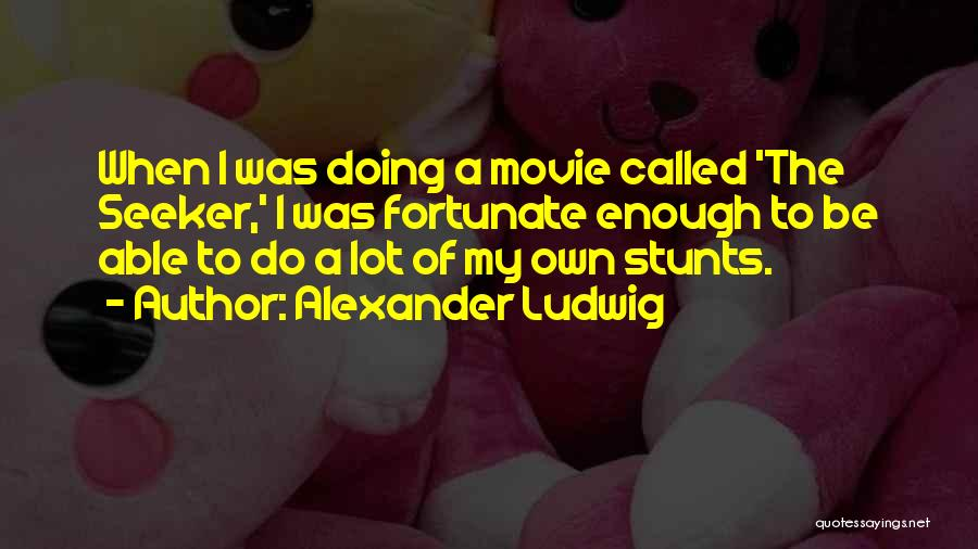 My Stunts Quotes By Alexander Ludwig