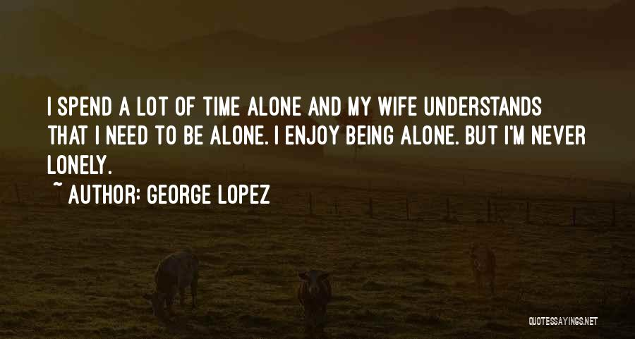 Need To Be Lonely Quotes By George Lopez