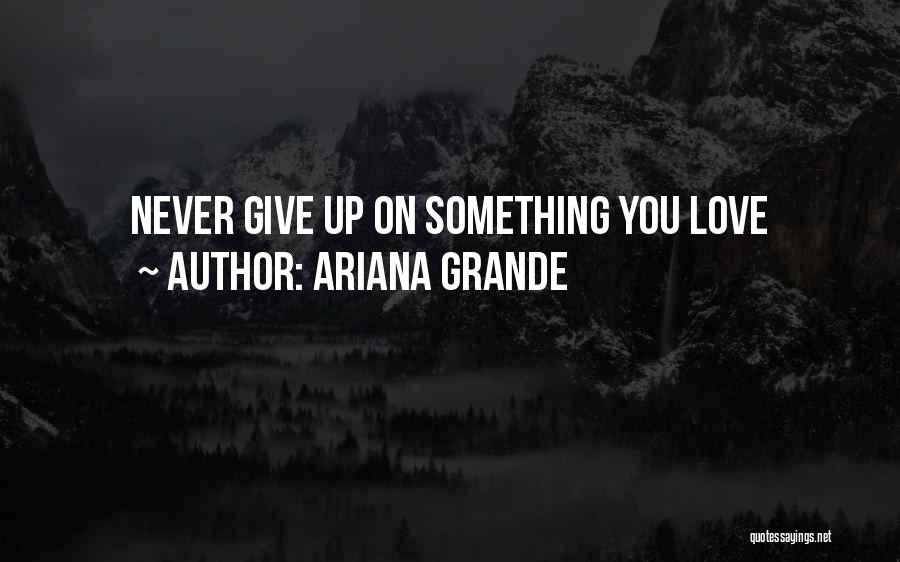 Never Give Up On Love Quotes By Ariana Grande