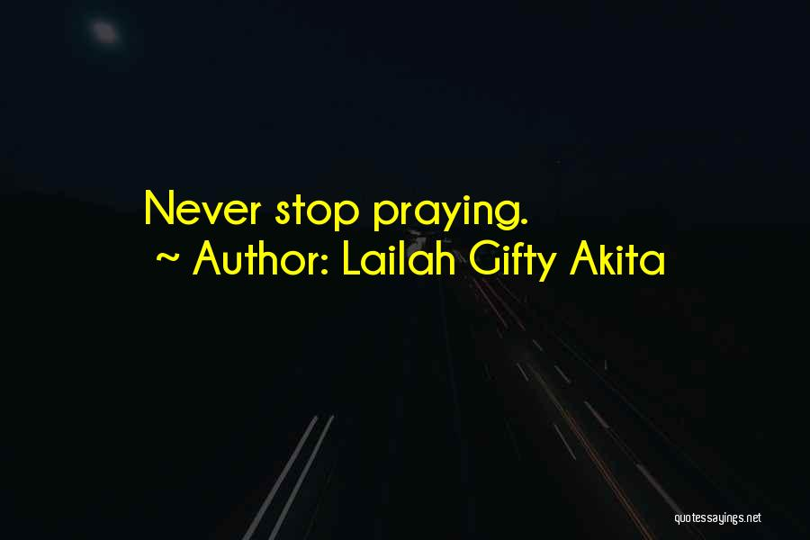 Never Stop Praying Quotes By Lailah Gifty Akita