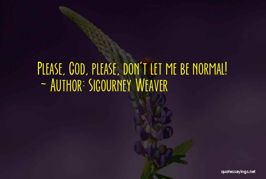 No Such Thing As Normal Quotes By Sigourney Weaver