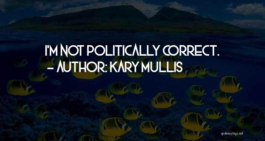 Non Politically Correct Quotes By Kary Mullis