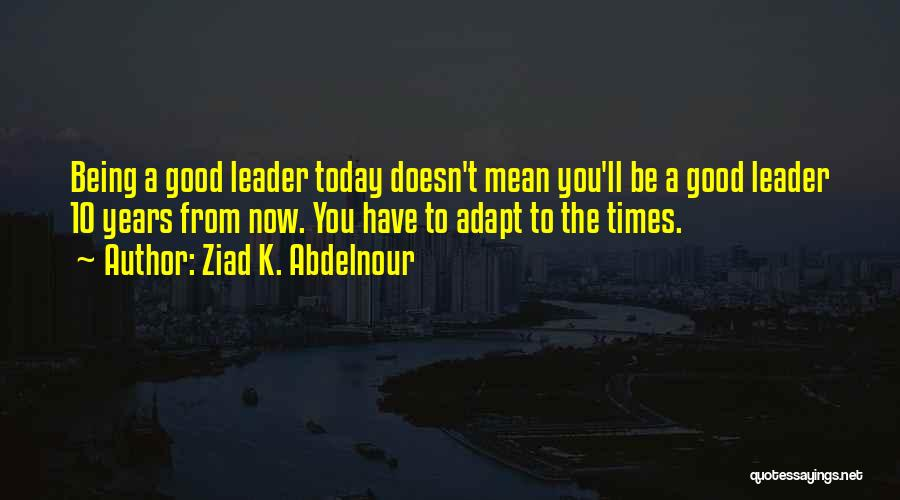 Not Being A Good Leader Quotes By Ziad K. Abdelnour