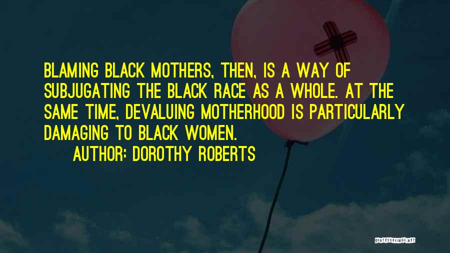 Not Blaming Others Quotes By Dorothy Roberts