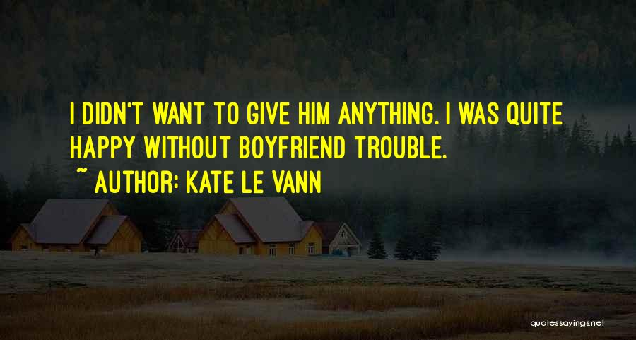 Not Happy With My Boyfriend Quotes By Kate Le Vann