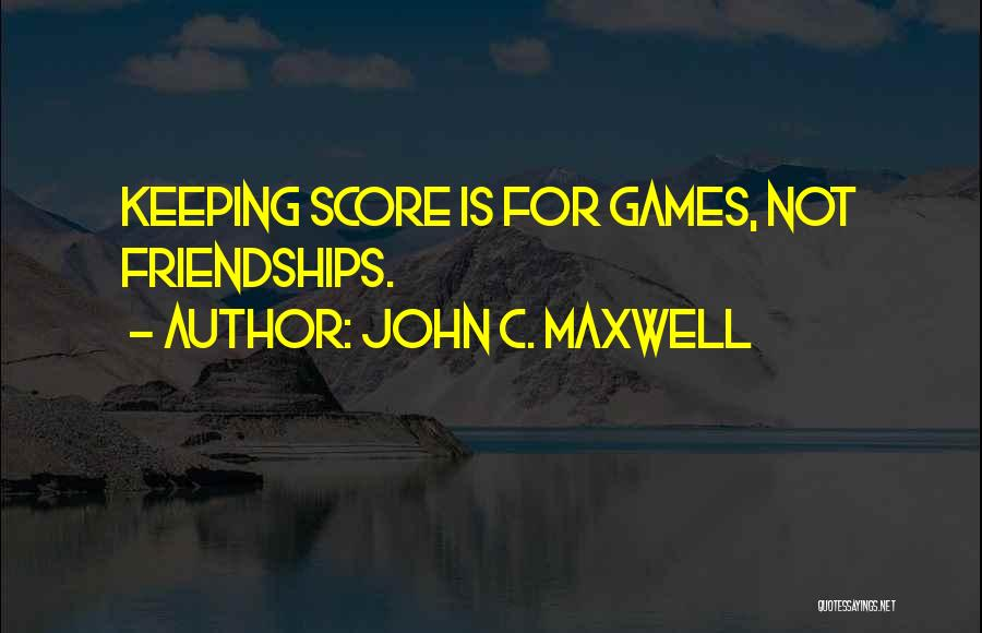 Not Keeping Score Quotes By John C. Maxwell