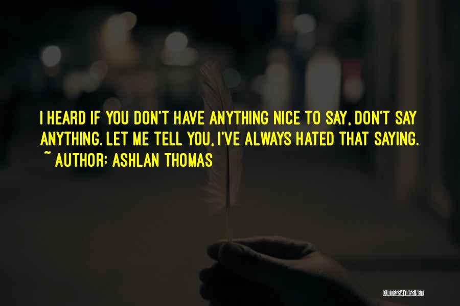 Not Saying Anything Nice Quotes By Ashlan Thomas