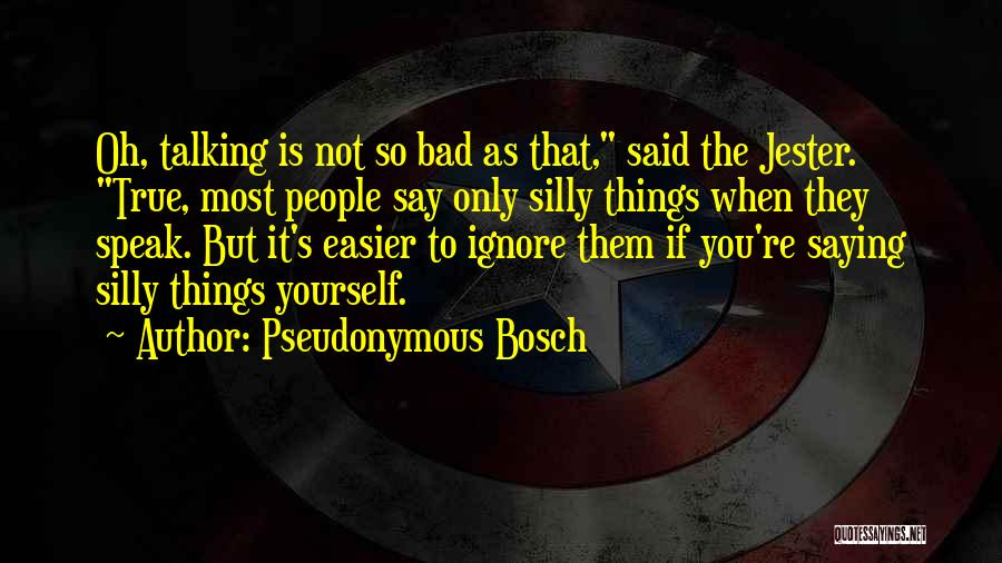 Not Saying Bad Things Quotes By Pseudonymous Bosch